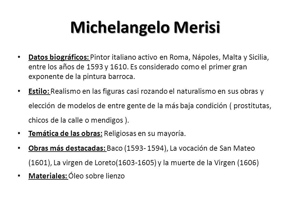 Michelangelo Merisi Datos biográficos: Pintor italiano activo en Roma, Nápoles, Malta y Sicilia, entre los años de 1593 y 1610. Es considerado como el