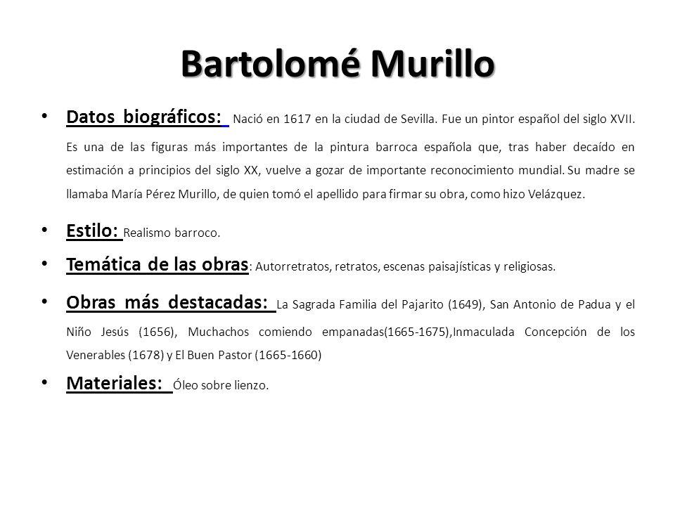 Bartolomé Murillo Datos biográficos: Nació en 1617 en la ciudad de Sevilla. Fue un pintor español del siglo XVII. Es una de las figuras más importante