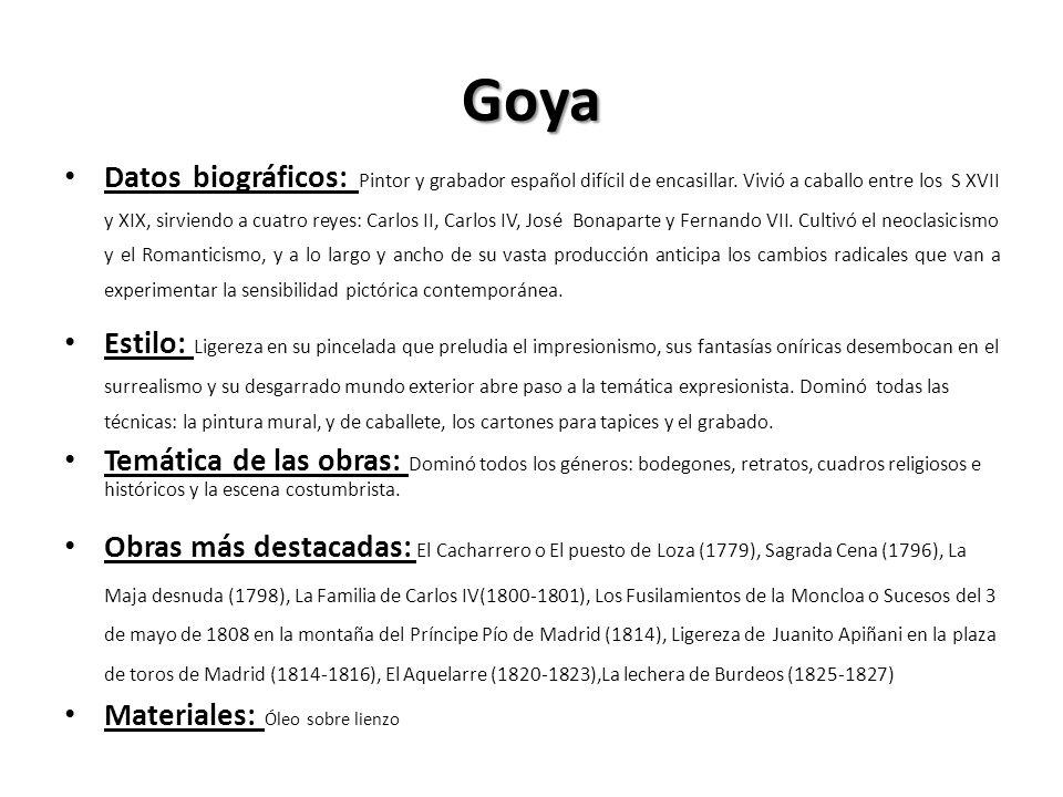 Goya Datos biográficos: Pintor y grabador español difícil de encasillar. Vivió a caballo entre los S XVII y XIX, sirviendo a cuatro reyes: Carlos II,