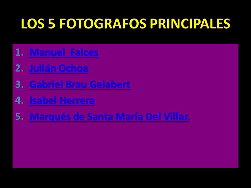 LOS 5 FOTOGRAFOS PRINCIPALES 1.Manuel Falces Manuel FalcesManuel Falces 2.Julián Ochoa Julián OchoaJulián Ochoa 3.Gabriel Brau Gelabert Gabriel Brau G
