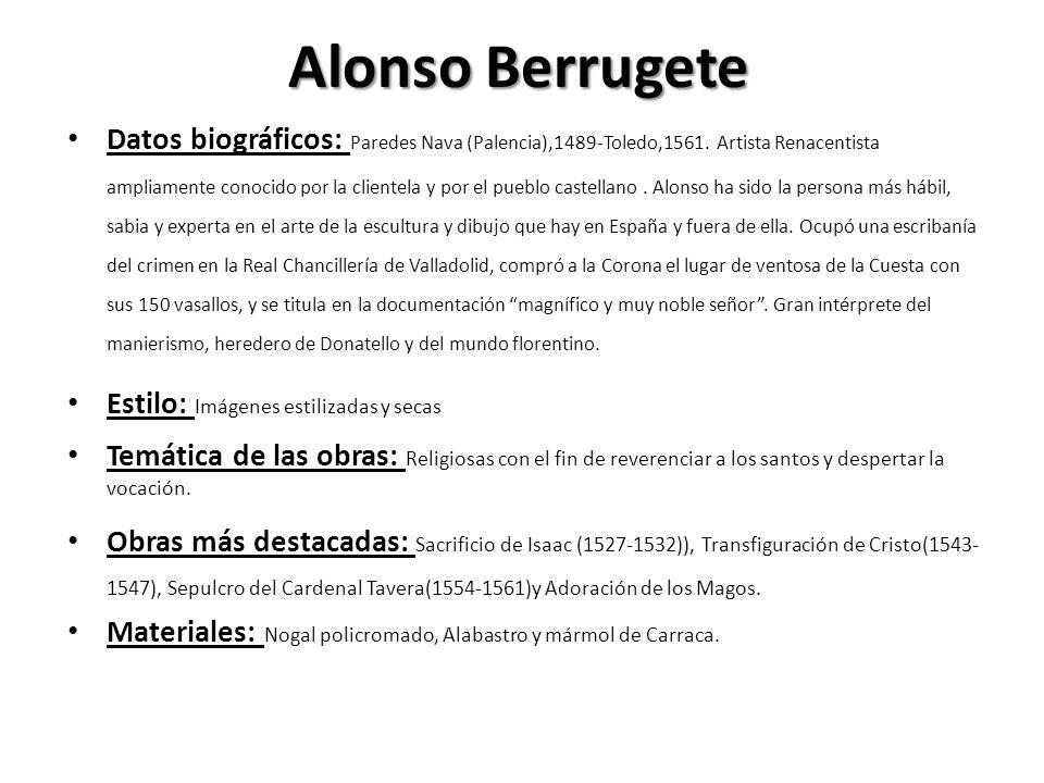 Alonso Berrugete Datos biográficos: Paredes Nava (Palencia),1489-Toledo,1561. Artista Renacentista ampliamente conocido por la clientela y por el pueb