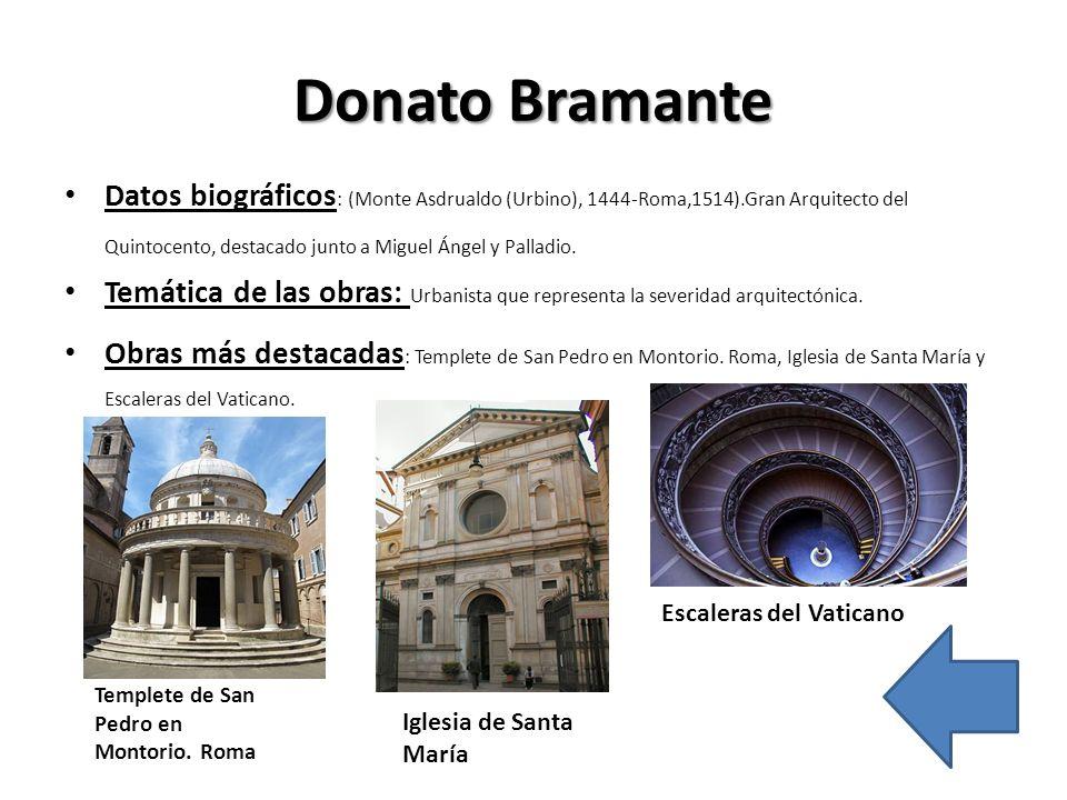 Donato Bramante Datos biográficos : (Monte Asdrualdo (Urbino), 1444-Roma,1514).Gran Arquitecto del Quintocento, destacado junto a Miguel Ángel y Palla