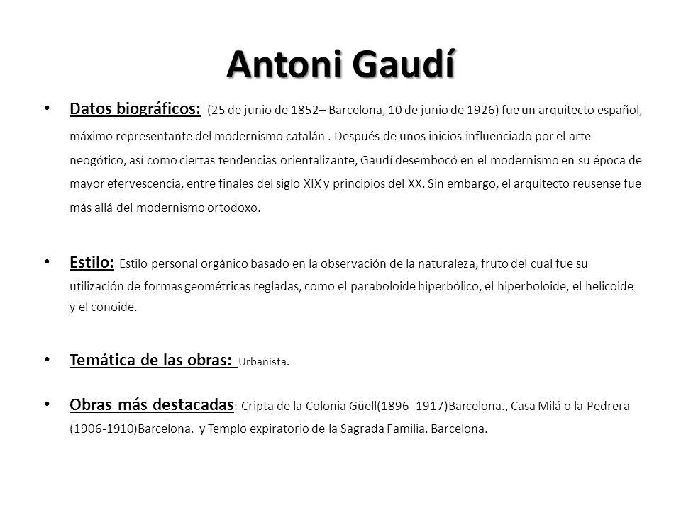 Antoni Gaudí Datos biográficos: (25 de junio de 1852– Barcelona, 10 de junio de 1926) fue un arquitecto español, máximo representante del modernismo c