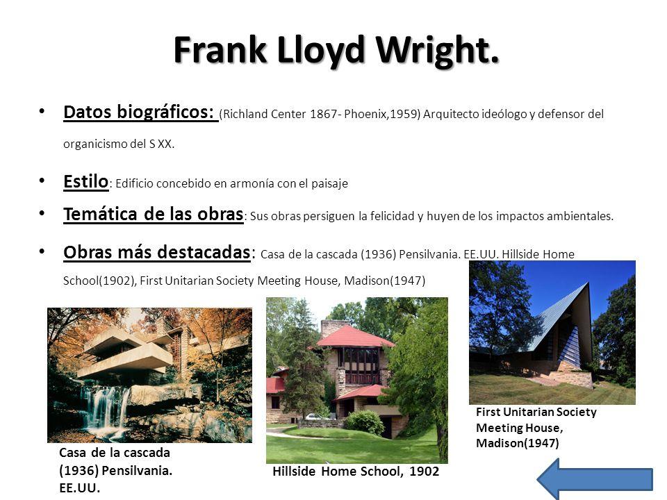 Frank Lloyd Wright. Datos biográficos: (Richland Center 1867- Phoenix,1959) Arquitecto ideólogo y defensor del organicismo del S XX. Estilo : Edificio