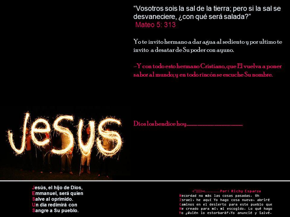 Jesús, el hijo de Dios, Emmanuel, será quien Salve al oprimido. Un día redimirá con Sangre a Su pueblo. Vosotros sois la sal de la tierra; pero si la