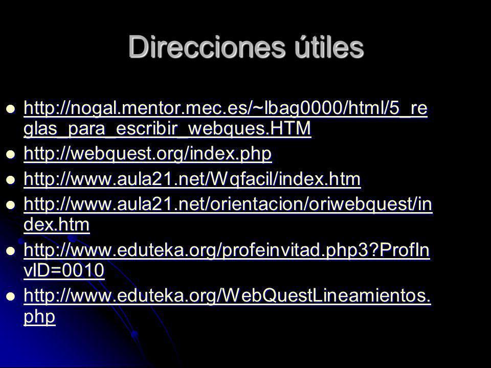 Direcciones útiles http://nogal.mentor.mec.es/~lbag0000/html/5_re glas_para_escribir_webques.HTM http://nogal.mentor.mec.es/~lbag0000/html/5_re glas_para_escribir_webques.HTM http://nogal.mentor.mec.es/~lbag0000/html/5_re glas_para_escribir_webques.HTM http://nogal.mentor.mec.es/~lbag0000/html/5_re glas_para_escribir_webques.HTM http://webquest.org/index.php http://webquest.org/index.php http://webquest.org/index.php http://www.aula21.net/Wqfacil/index.htm http://www.aula21.net/Wqfacil/index.htm http://www.aula21.net/Wqfacil/index.htm http://www.aula21.net/orientacion/oriwebquest/in dex.htm http://www.aula21.net/orientacion/oriwebquest/in dex.htm http://www.aula21.net/orientacion/oriwebquest/in dex.htm http://www.aula21.net/orientacion/oriwebquest/in dex.htm http://www.eduteka.org/profeinvitad.php3 ProfIn vID=0010 http://www.eduteka.org/profeinvitad.php3 ProfIn vID=0010 http://www.eduteka.org/profeinvitad.php3 ProfIn vID=0010 http://www.eduteka.org/profeinvitad.php3 ProfIn vID=0010 http://www.eduteka.org/WebQuestLineamientos.
