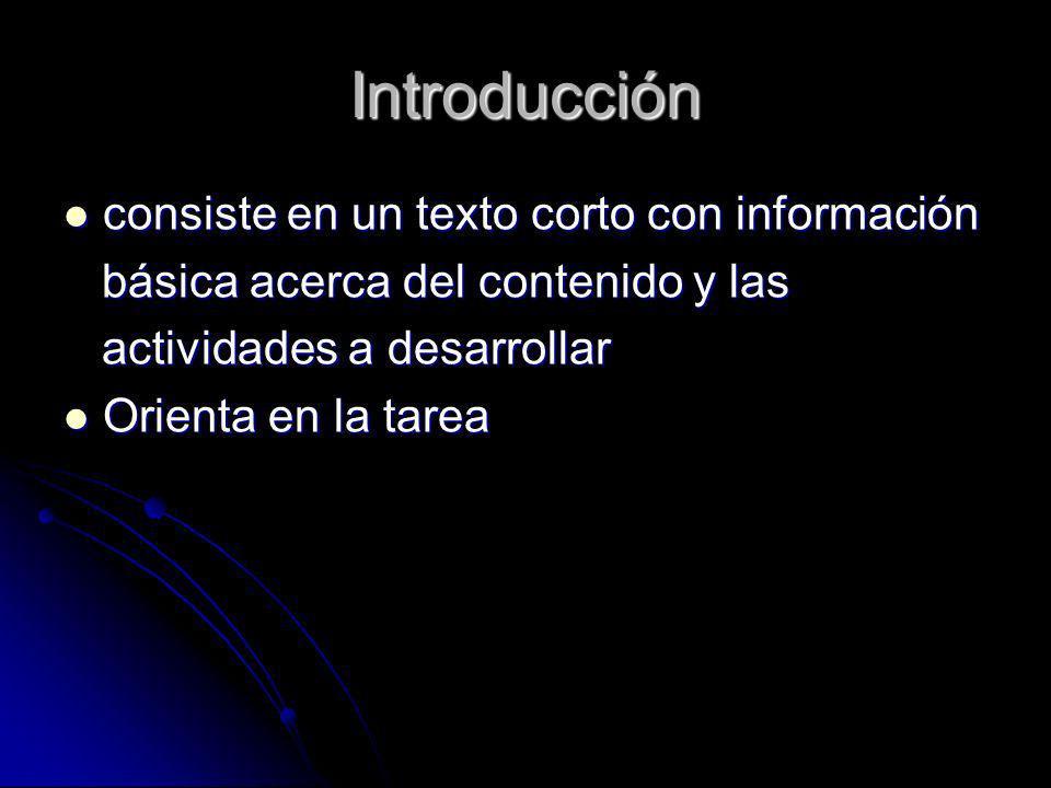 Introducción consiste en un texto corto con información consiste en un texto corto con información básica acerca del contenido y las básica acerca del contenido y las actividades a desarrollar actividades a desarrollar Orienta en la tarea Orienta en la tarea