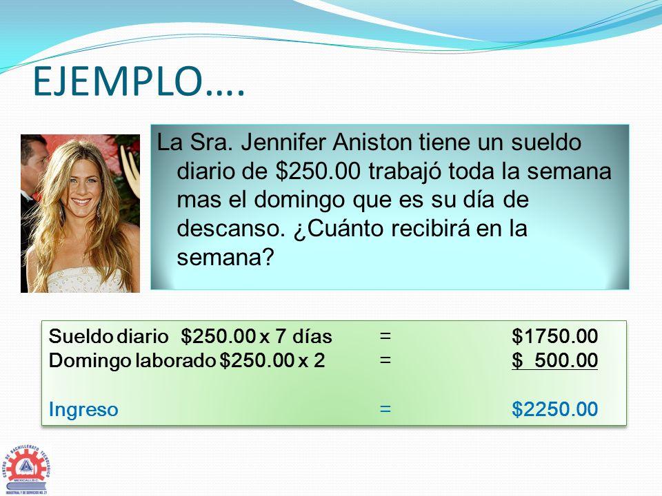 EJEMPLO…. La Sra. Jennifer Aniston tiene un sueldo diario de $250.00 trabajó toda la semana mas el domingo que es su día de descanso. ¿Cuánto recibirá