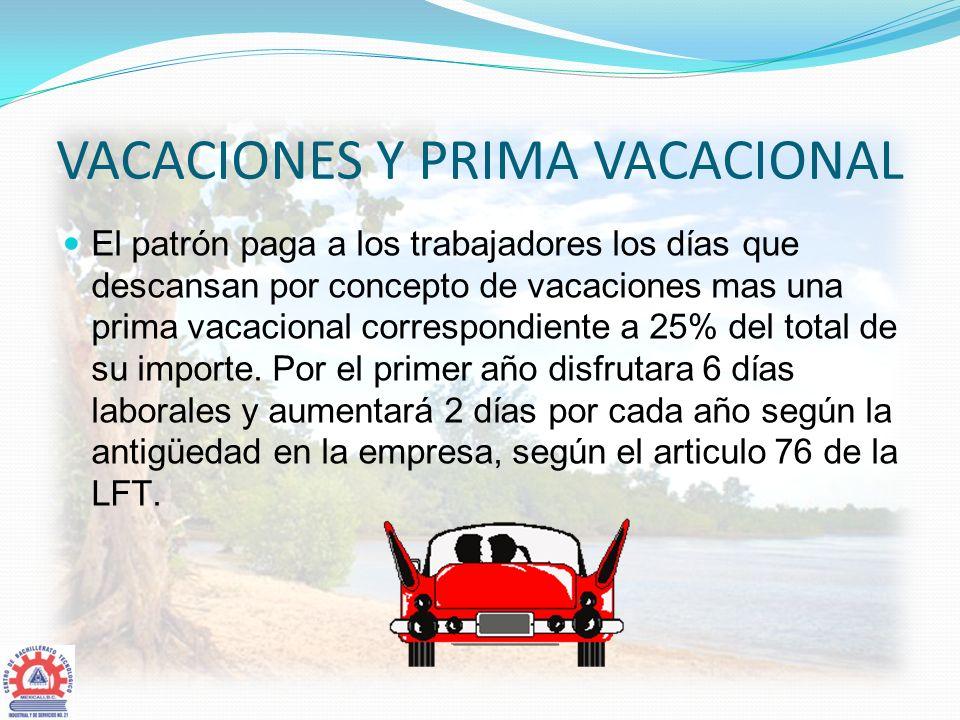 VACACIONES Y PRIMA VACACIONAL El patrón paga a los trabajadores los días que descansan por concepto de vacaciones mas una prima vacacional correspondi