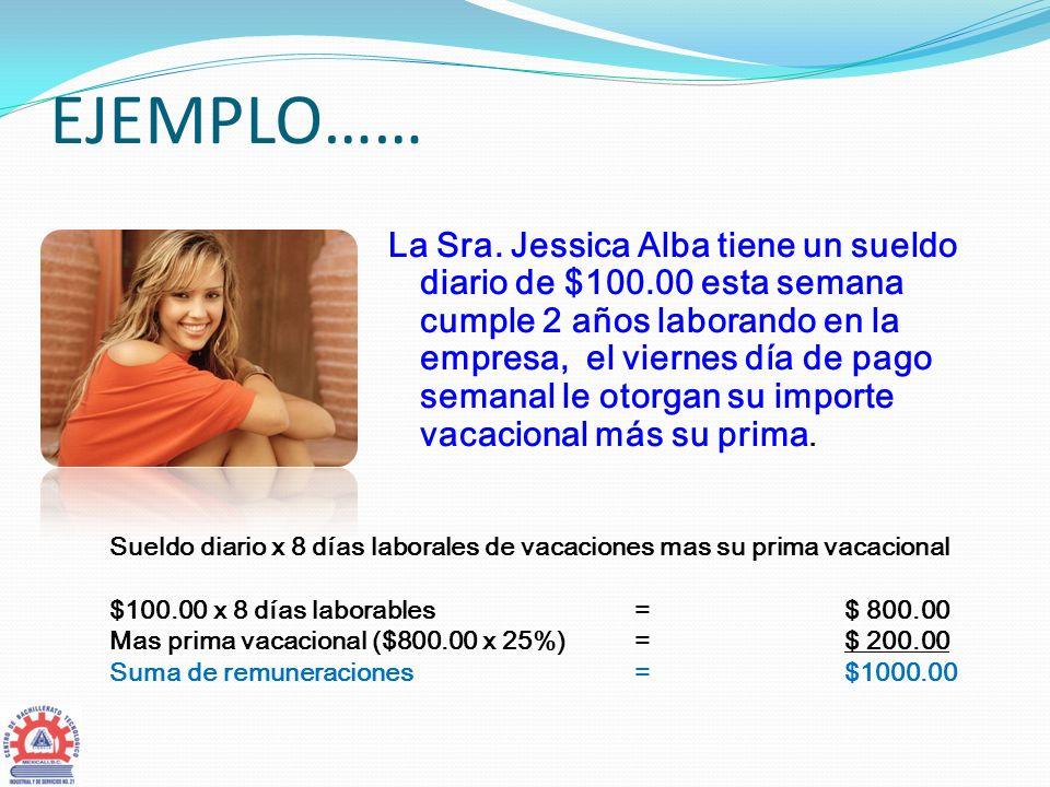 EJEMPLO…… La Sra. Jessica Alba tiene un sueldo diario de $100.00 esta semana cumple 2 años laborando en la empresa, el viernes día de pago semanal le