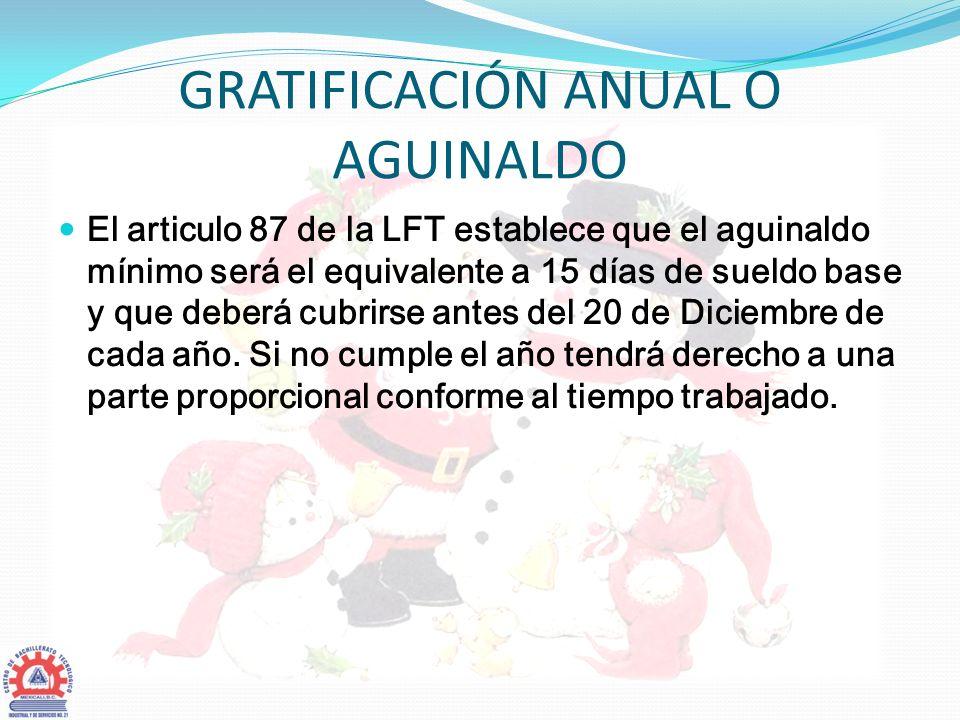 GRATIFICACIÓN ANUAL O AGUINALDO El articulo 87 de la LFT establece que el aguinaldo mínimo será el equivalente a 15 días de sueldo base y que deberá c