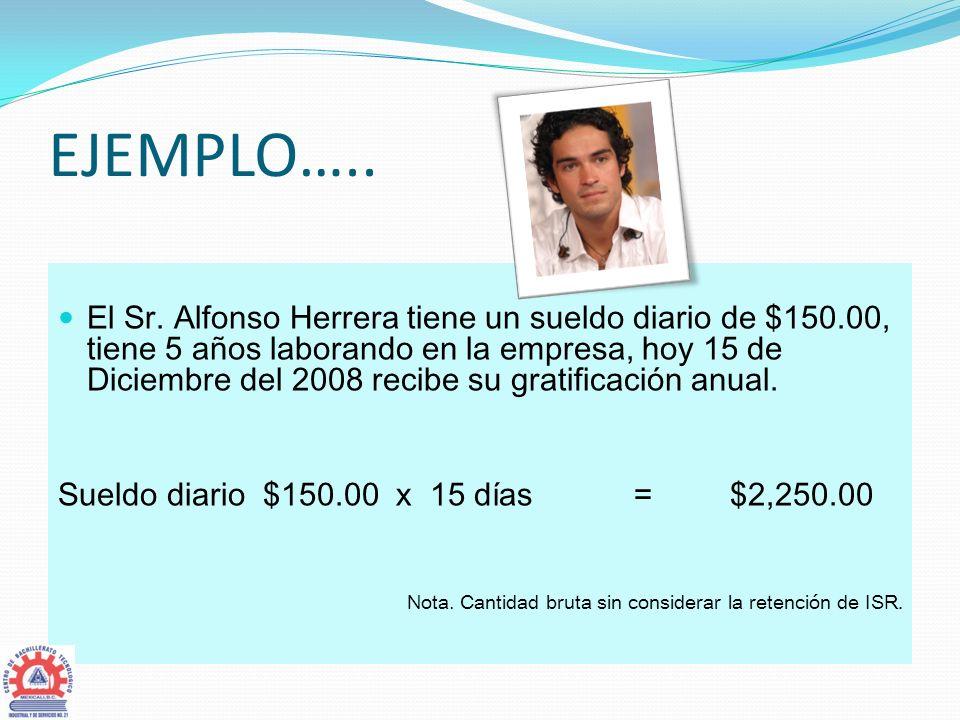 EJEMPLO….. El Sr. Alfonso Herrera tiene un sueldo diario de $150.00, tiene 5 años laborando en la empresa, hoy 15 de Diciembre del 2008 recibe su grat