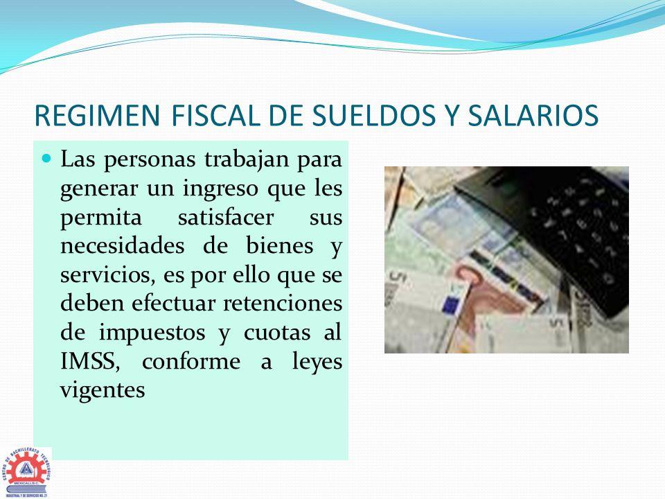 REGIMEN FISCAL DE SUELDOS Y SALARIOS Las personas trabajan para generar un ingreso que les permita satisfacer sus necesidades de bienes y servicios, e