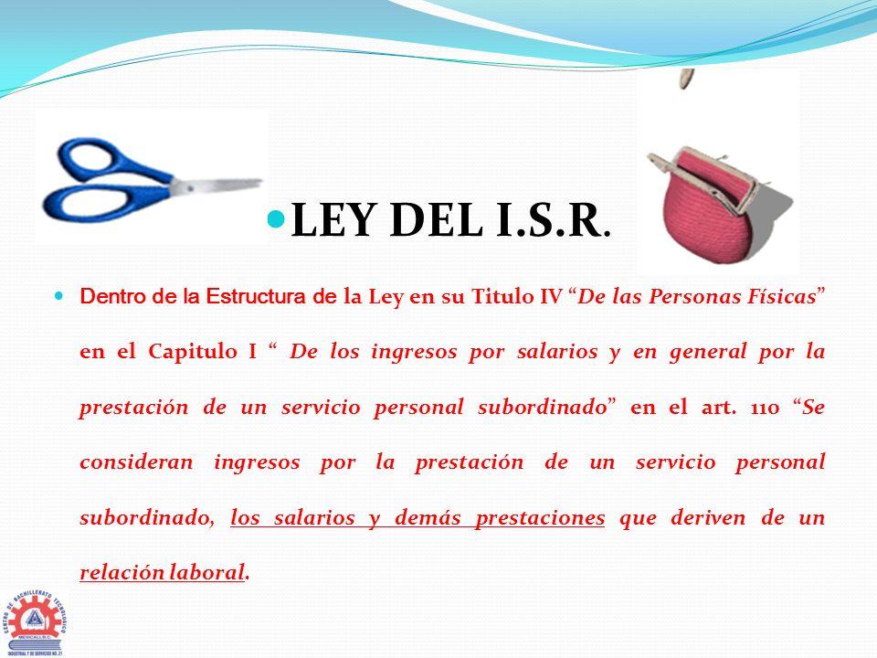 LEY DEL I.S.R. Dentro de la Estructura de la Ley en su Titulo IV De las Personas Físicas en el Capitulo I De los ingresos por salarios y en general po