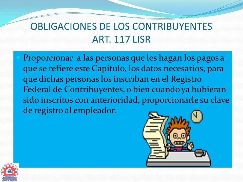 OBLIGACIONES DE LOS CONTRIBUYENTES ART. 117 LISR Proporcionar a las personas que les hagan los pagos a que se refiere este Capitulo, los datos necesar