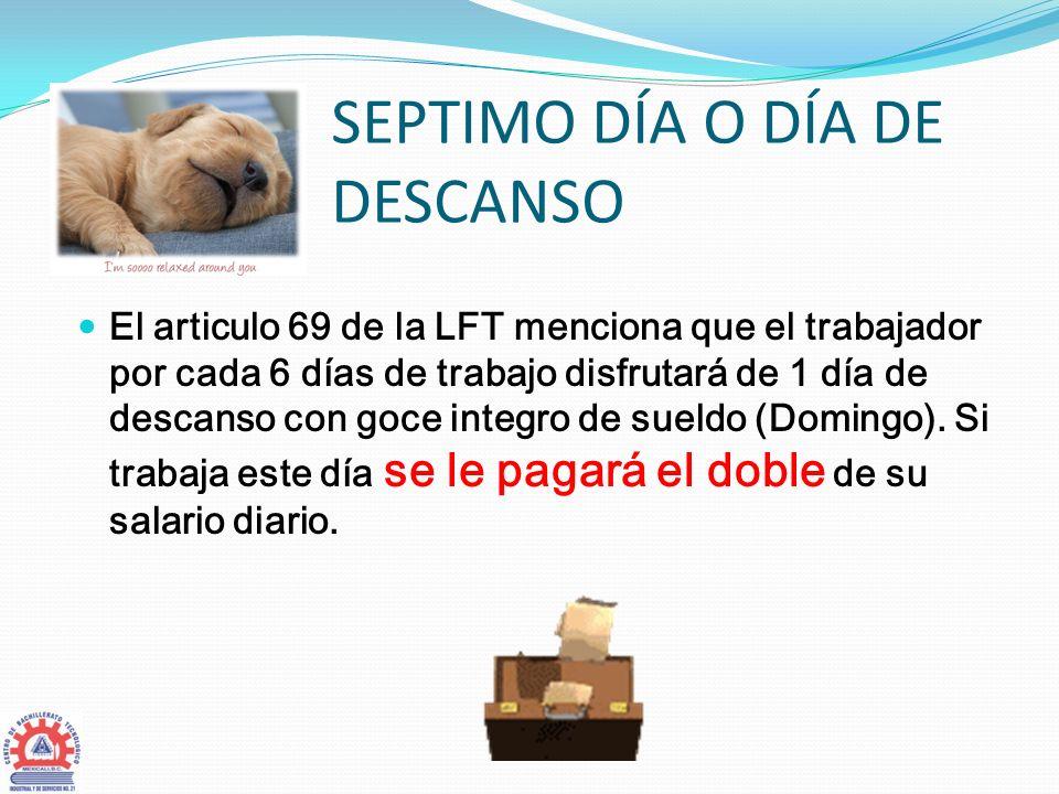 SEPTIMO DÍA O DÍA DE DESCANSO El articulo 69 de la LFT menciona que el trabajador por cada 6 días de trabajo disfrutará de 1 día de descanso con goce