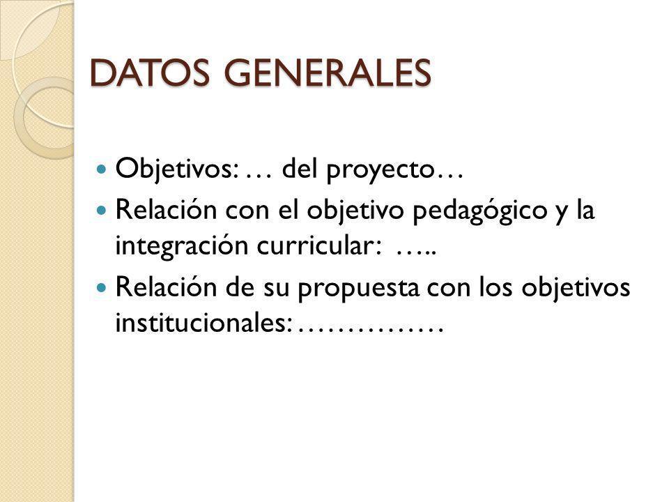 DATOS GENERALES Objetivos: … del proyecto… Relación con el objetivo pedagógico y la integración curricular: ….. Relación de su propuesta con los objet