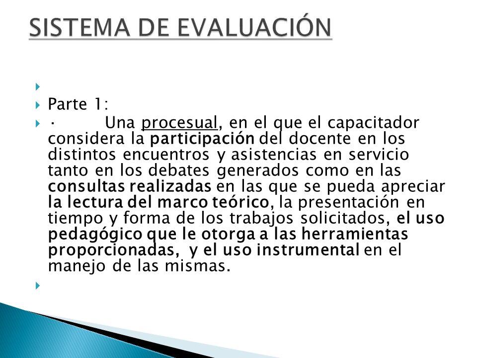 Parte 1: · Una procesual, en el que el capacitador considera la participación del docente en los distintos encuentros y asistencias en servicio tanto