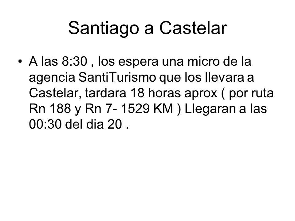 Santiago a Castelar A las 8:30, los espera una micro de la agencia SantiTurismo que los llevara a Castelar, tardara 18 horas aprox ( por ruta Rn 188 y