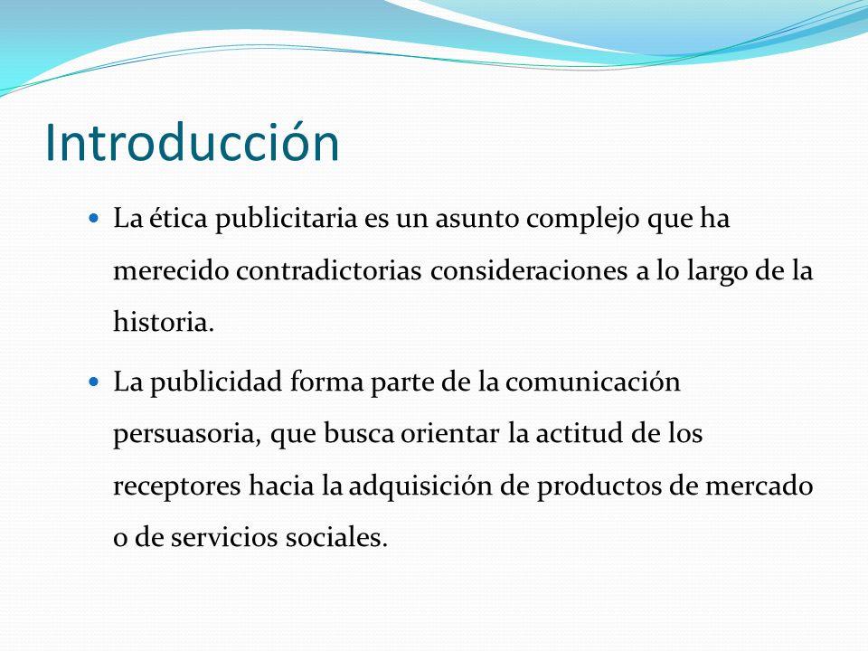 Introducción La ética publicitaria es un asunto complejo que ha merecido contradictorias consideraciones a lo largo de la historia. La publicidad form