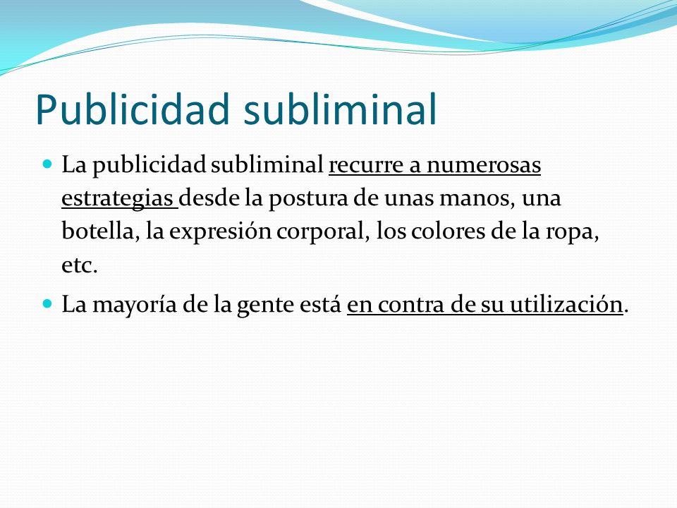 Publicidad subliminal La publicidad subliminal recurre a numerosas estrategias desde la postura de unas manos, una botella, la expresión corporal, los