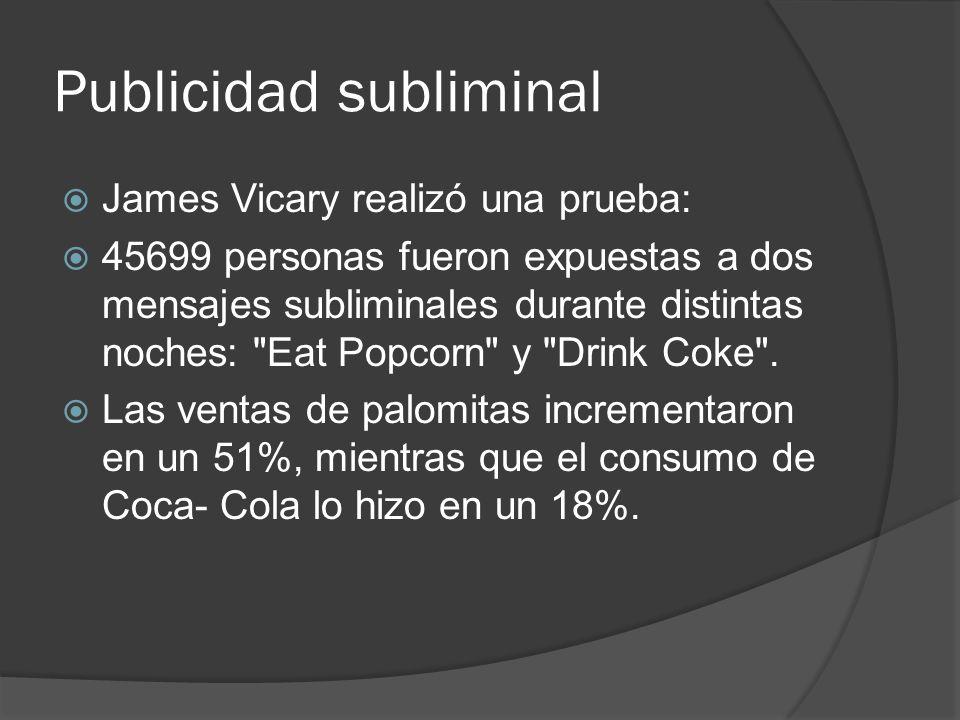 Publicidad subliminal James Vicary realizó una prueba: 45699 personas fueron expuestas a dos mensajes subliminales durante distintas noches: