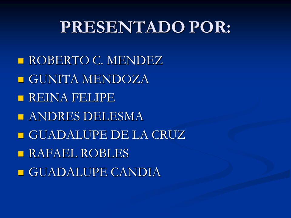 PRESENTADO POR: ROBERTO C. MENDEZ ROBERTO C. MENDEZ GUNITA MENDOZA GUNITA MENDOZA REINA FELIPE REINA FELIPE ANDRES DELESMA ANDRES DELESMA GUADALUPE DE