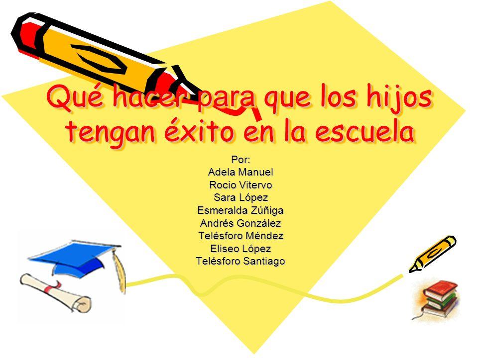Qué hacer para que los hijos tengan éxito en la escuela Por: Adela Manuel Rocio Vitervo Sara López Esmeralda Zúñiga Andrés González Telésforo Méndez Eliseo López Telésforo Santiago
