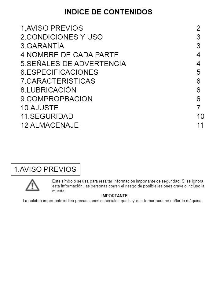 1.AVISO PREVIOS 2 2.CONDICIONES Y USO3 3.GARANTÍA3 4.NOMBRE DE CADA PARTE4 5.SEÑALES DE ADVERTENCIA4 6.ESPECIFICACIONES5 7.CARACTERISTICAS6 8.LUBRICAC