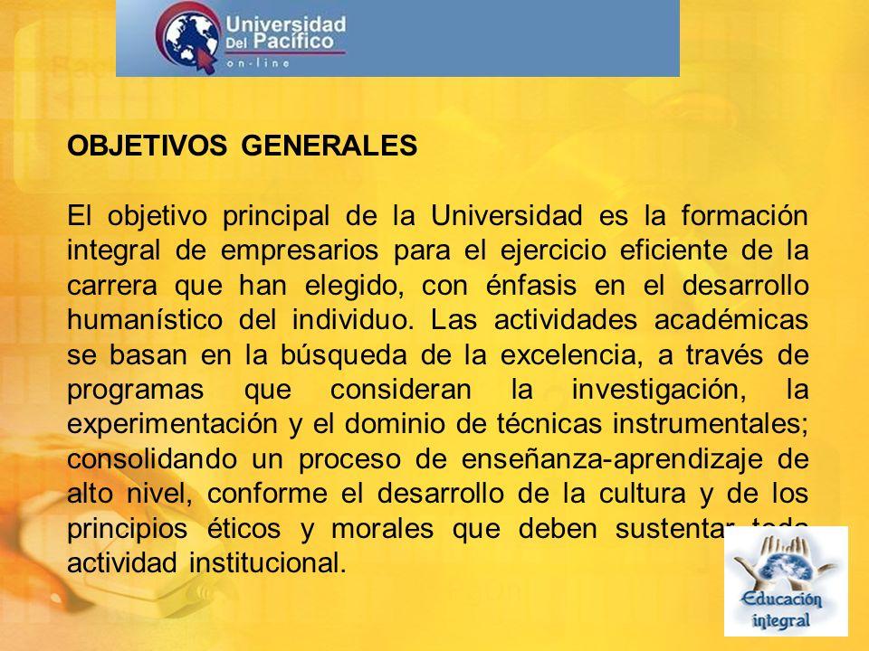 OBJETIVOS GENERALES El objetivo principal de la Universidad es la formación integral de empresarios para el ejercicio eficiente de la carrera que han