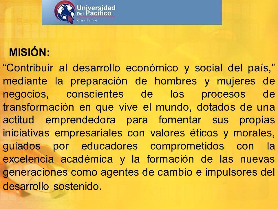 MISIÓN: Contribuir al desarrollo económico y social del país, mediante la preparación de hombres y mujeres de negocios, conscientes de los procesos de