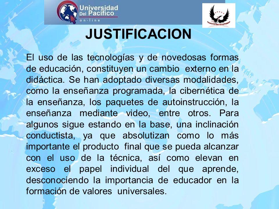 JUSTIFICACION El uso de las tecnologías y de novedosas formas de educación, constituyen un cambio externo en la didáctica. Se han adoptado diversas mo