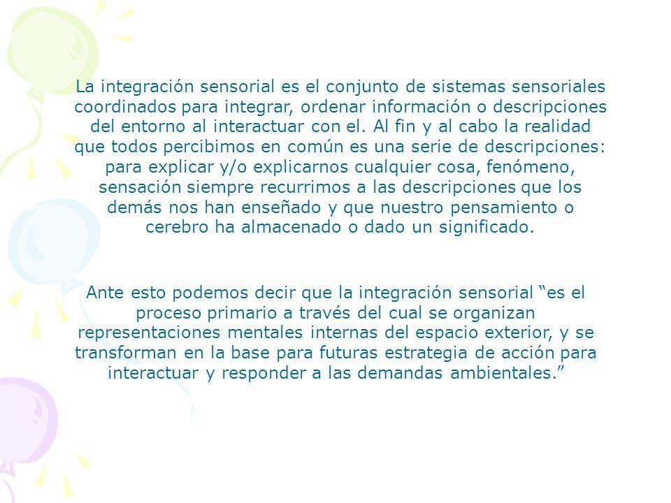 La integración sensorial es el conjunto de sistemas sensoriales coordinados para integrar, ordenar información o descripciones del entorno al interact