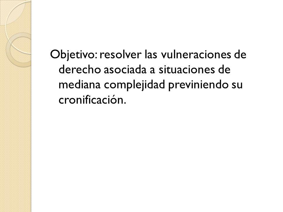Objetivo: resolver las vulneraciones de derecho asociada a situaciones de mediana complejidad previniendo su cronificación.
