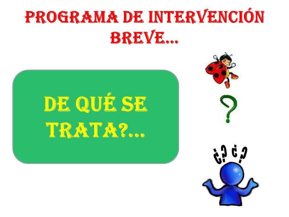PROGRAMA DE INTERVENCIÓN BREVE… DE QUÉ SE TRATA?...