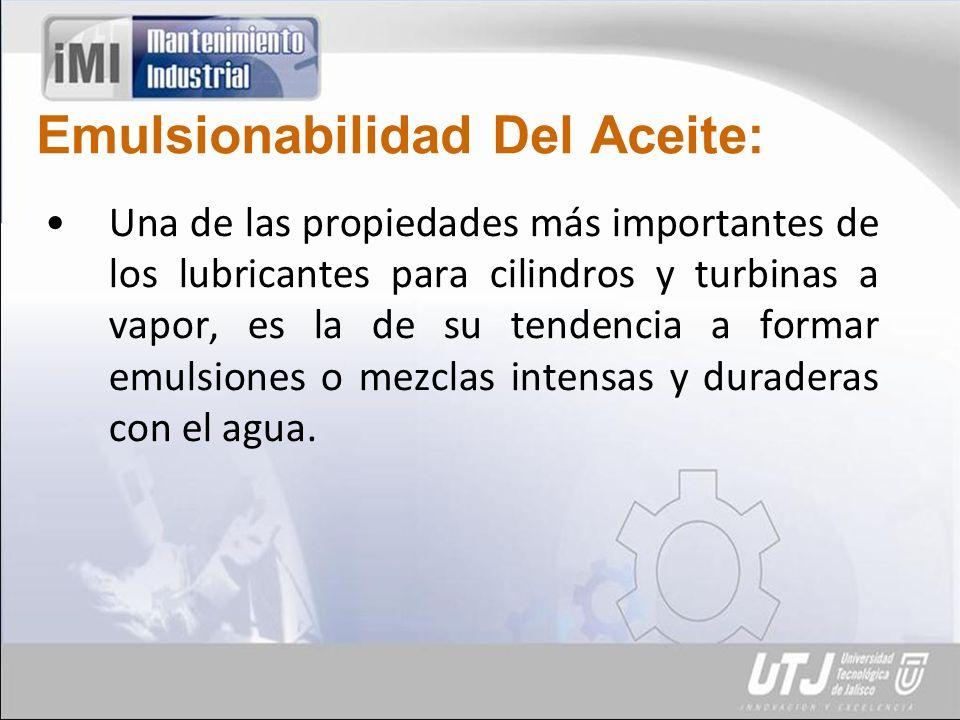 Emulsionabilidad Del Aceite: Una de las propiedades más importantes de los lubricantes para cilindros y turbinas a vapor, es la de su tendencia a formar emulsiones o mezclas intensas y duraderas con el agua.