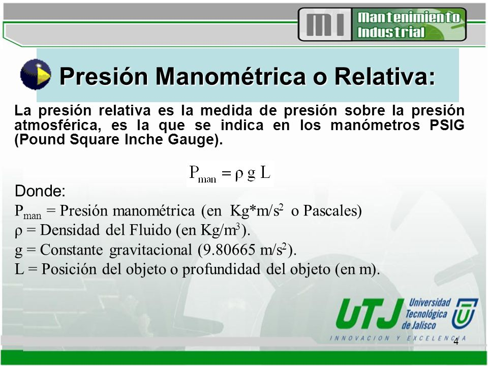 4 Presión Manométrica o Relativa: La presión relativa es la medida de presión sobre la presión atmosférica, es la que se indica en los manómetros PSIG (Pound Square Inche Gauge).