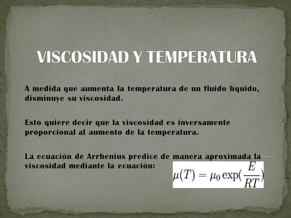 A medida que aumenta la temperatura de un fluido líquido, disminuye su viscosidad.