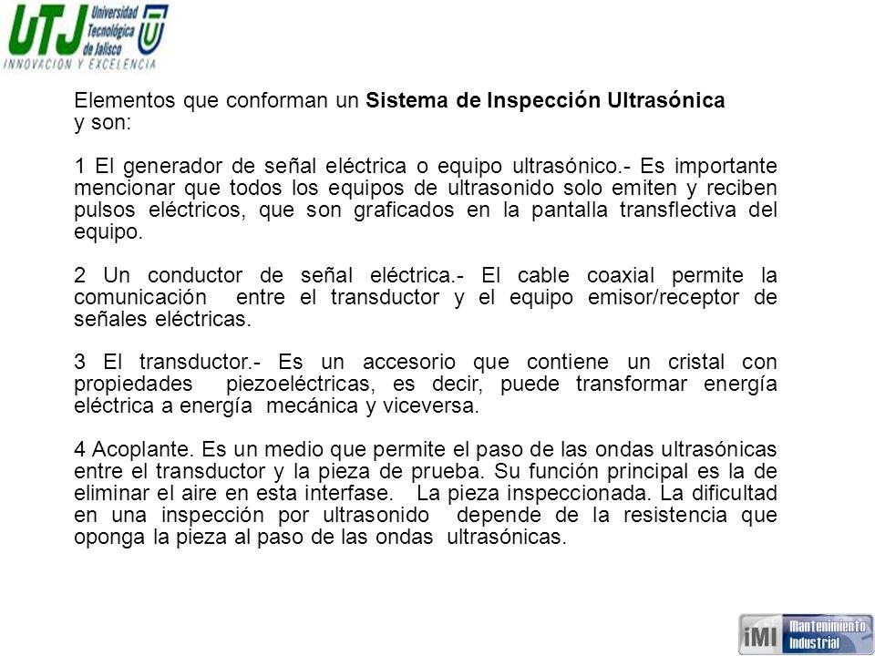 Elementos que conforman un Sistema de Inspección Ultrasónica y son: 1 El generador de señal eléctrica o equipo ultrasónico.- Es importante mencionar q