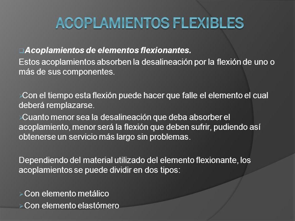 Acoplamientos de elementos flexionantes. Estos acoplamientos absorben la desalineación por la flexión de uno o más de sus componentes. Con el tiempo e