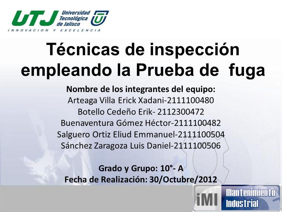 Técnicas de inspección empleando la Prueba de fuga Nombre de los integrantes del equipo: Arteaga Villa Erick Xadani-2111100480 Botello Cedeño Erik- 21