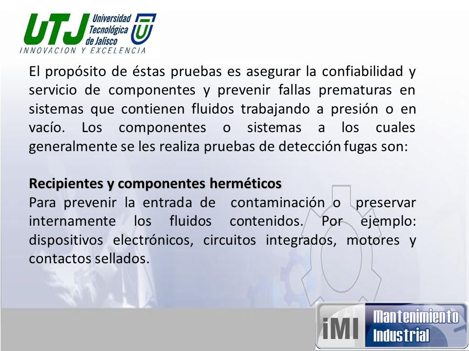 El propósito de éstas pruebas es asegurar la confiabilidad y servicio de componentes y prevenir fallas prematuras en sistemas que contienen fluidos tr