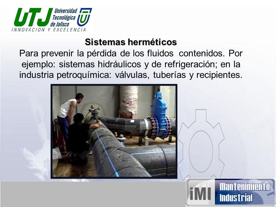 Sistemas herméticos Para prevenir la pérdida de los fluidos contenidos. Por ejemplo: sistemas hidráulicos y de refrigeración; en la industria petroquí