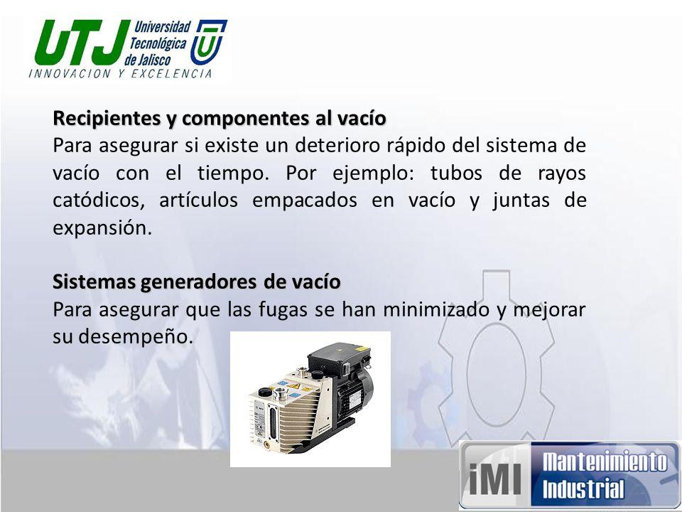 Recipientes y componentes al vacío Para asegurar si existe un deterioro rápido del sistema de vacío con el tiempo. Por ejemplo: tubos de rayos catódic
