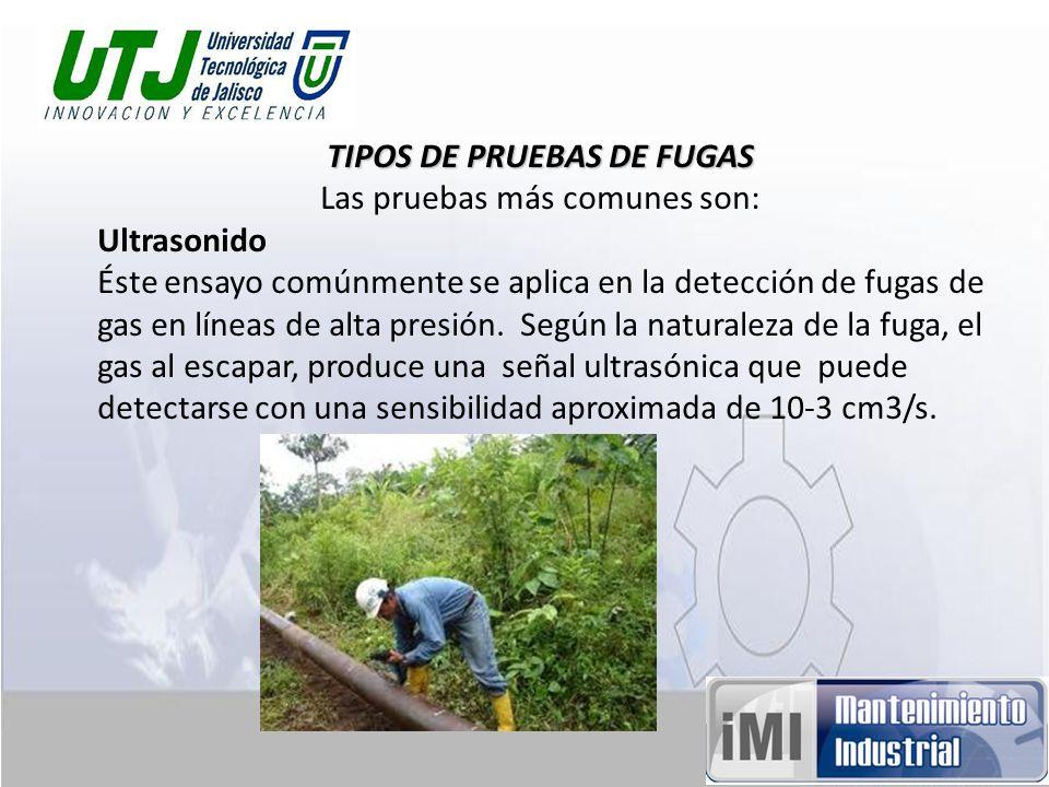 TIPOS DE PRUEBAS DE FUGAS Las pruebas más comunes son: Ultrasonido Éste ensayo comúnmente se aplica en la detección de fugas de gas en líneas de alta