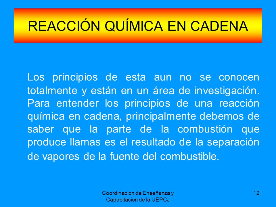 Coordinacion de Enseñanza y Capacitacion de la UEPCJ 12 REACCIÓN QUÍMICA EN CADENA Los principios de esta aun no se conocen totalmente y están en un á
