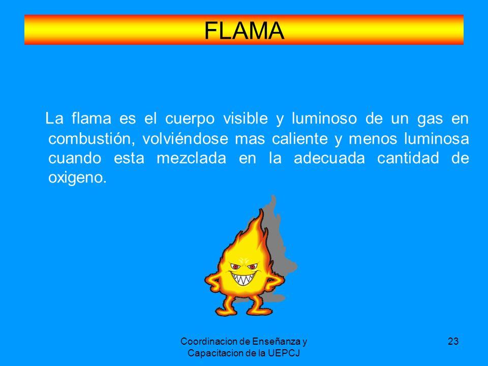 Coordinacion de Enseñanza y Capacitacion de la UEPCJ 23 FLAMA La flama es el cuerpo visible y luminoso de un gas en combustión, volviéndose mas calien