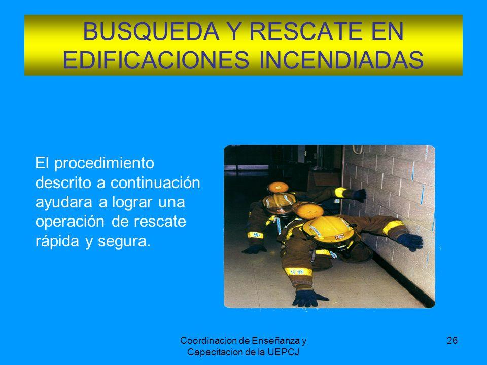 Coordinacion de Enseñanza y Capacitacion de la UEPCJ 26 BUSQUEDA Y RESCATE EN EDIFICACIONES INCENDIADAS El procedimiento descrito a continuación ayuda