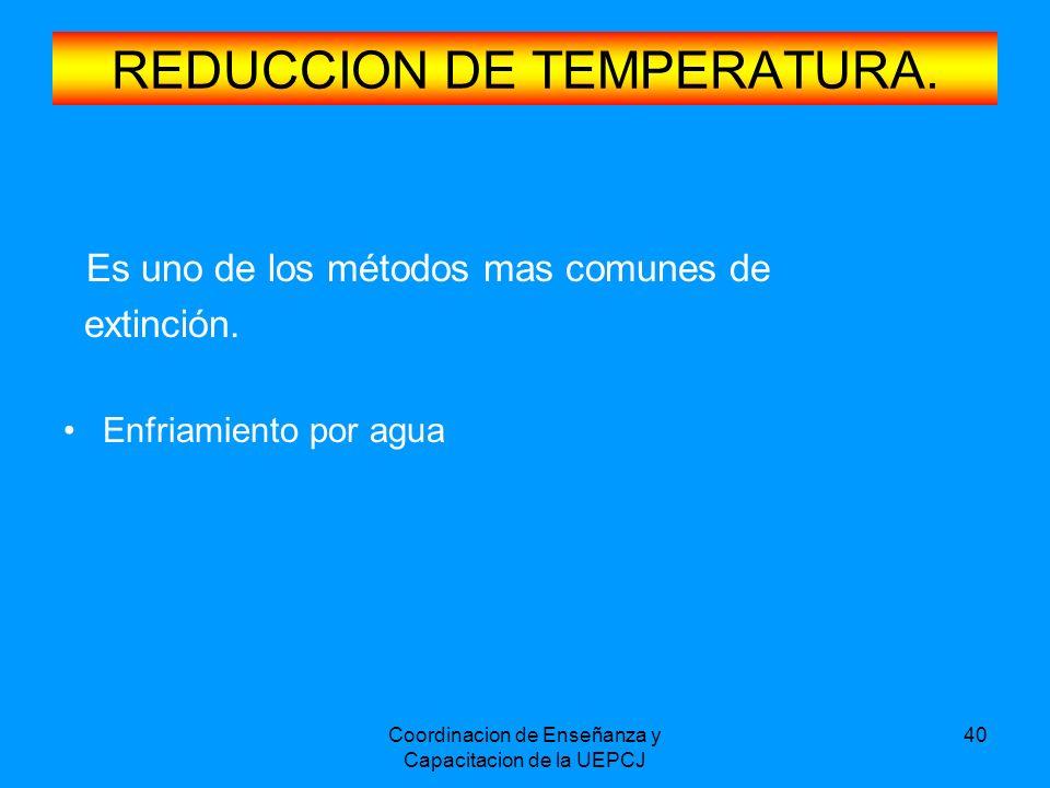 Coordinacion de Enseñanza y Capacitacion de la UEPCJ 40 REDUCCION DE TEMPERATURA. Es uno de los métodos mas comunes de extinción. Enfriamiento por agu