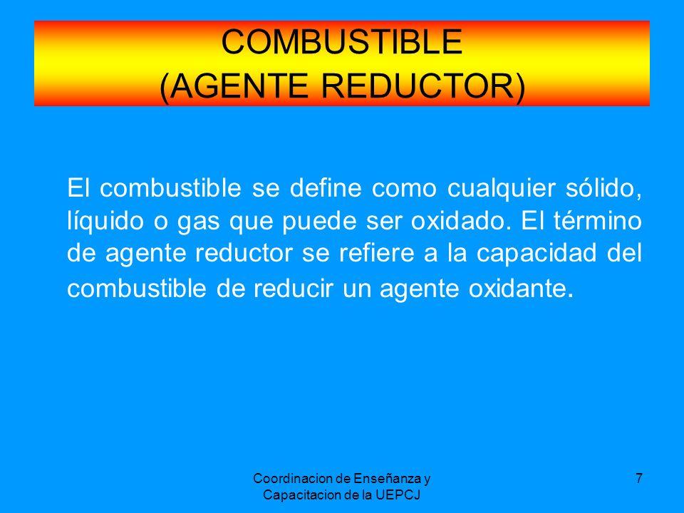 Coordinacion de Enseñanza y Capacitacion de la UEPCJ 7 COMBUSTIBLE (AGENTE REDUCTOR) El combustible se define como cualquier sólido, líquido o gas que